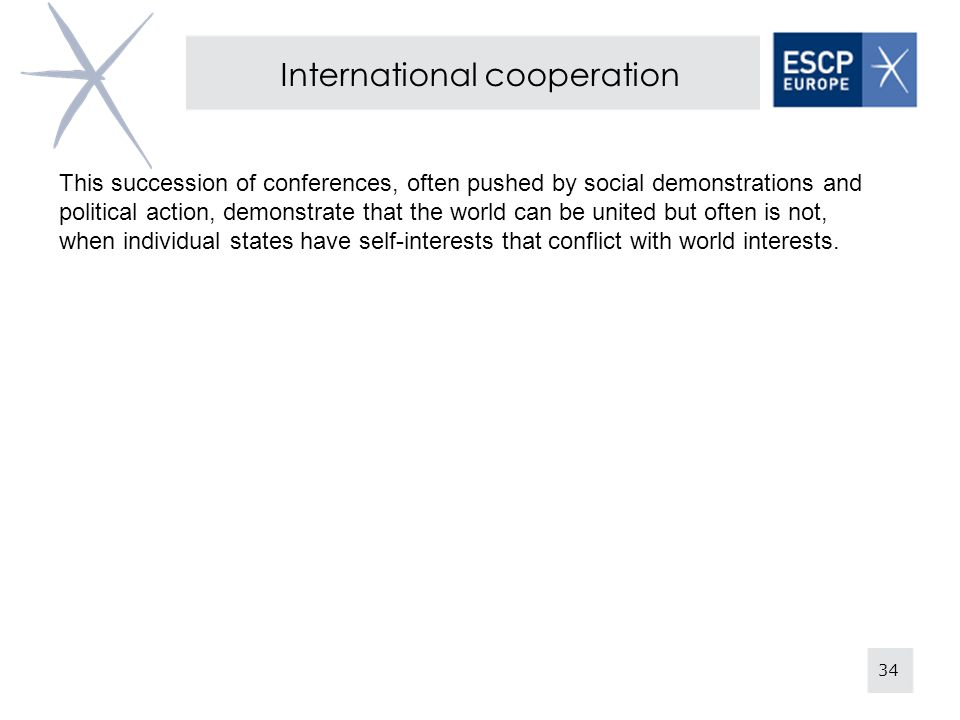 34 International cooperation This succession of conferences, often pushed by social demonstrations and political action, demonstrate that the world can be united but often is not, when individual states have self-interests that conflict with world interests.