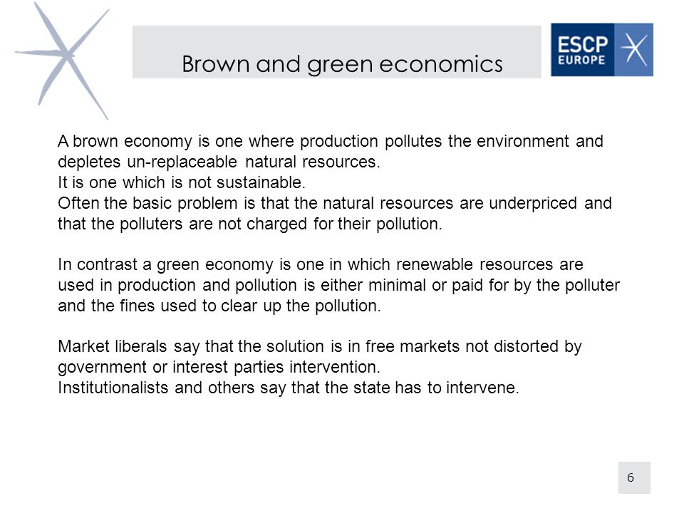 Brown and green economics 6 A brown economy is one where production pollutes the environment and depletes un-replaceable natural resources.