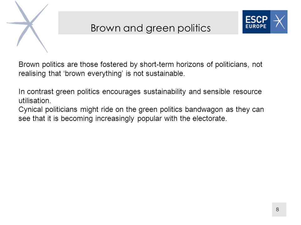 Brown and green politics 8 Brown politics are those fostered by short-term horizons of politicians, not realising that brown everything is not sustainable.