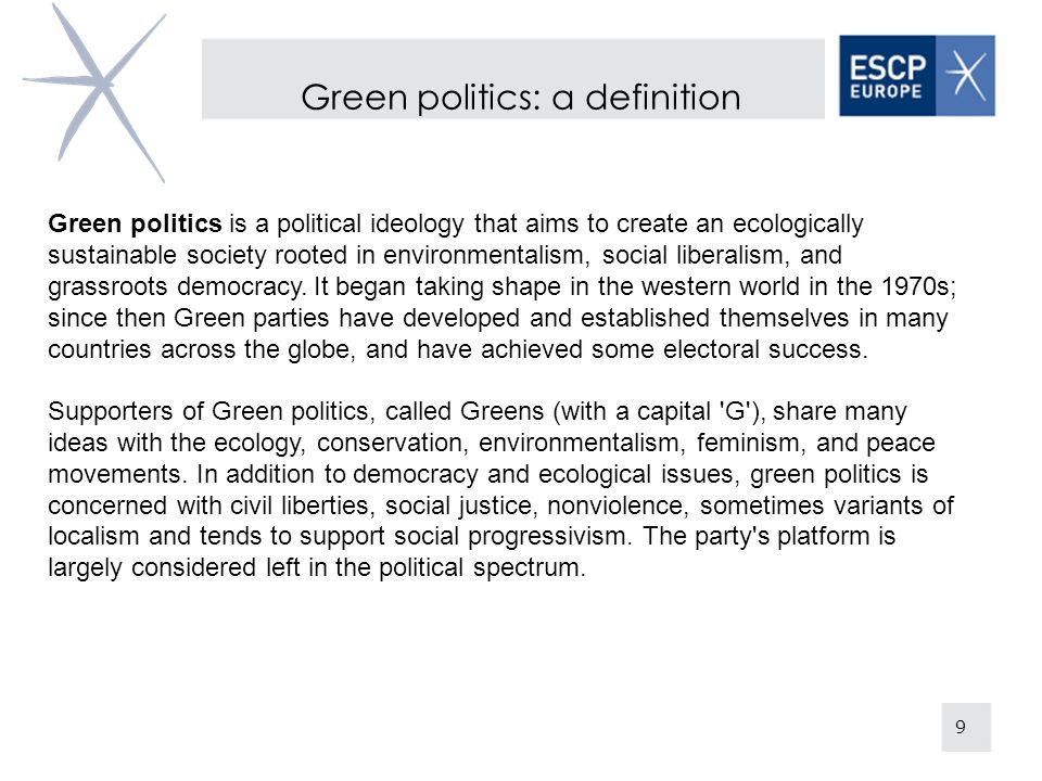 Green politics: a definition 9 Green politics is a political ideology that aims to create an ecologically sustainable society rooted in environmentalism, social liberalism, and grassroots democracy.