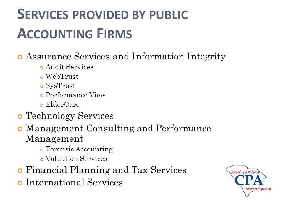 S ERVICES PROVIDED BY PUBLIC A CCOUNTING F IRMS Assurance Services and Information Integrity Audit Services WebTrust SysTrust Performance View ElderCare Technology Services Management Consulting and Performance Management Forensic Accounting Valuation Services Financial Planning and Tax Services International Services