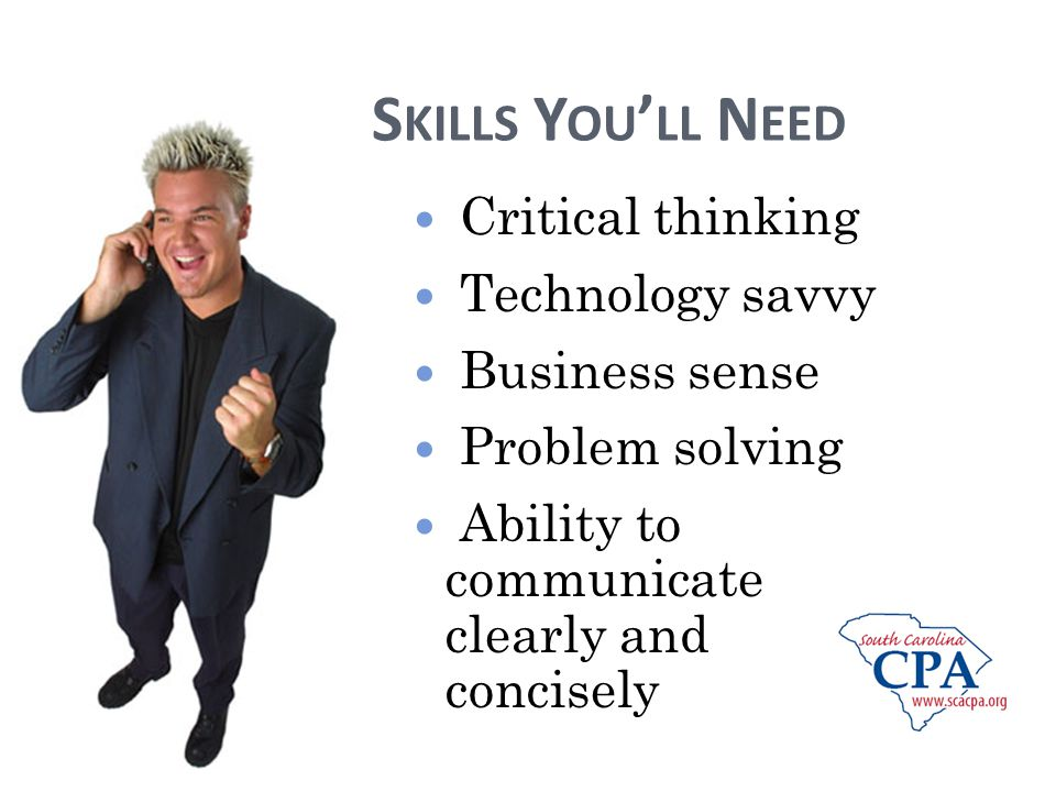 S KILLS Y OU LL N EED Critical thinking Technology savvy Business sense Problem solving Ability to communicate clearly and concisely