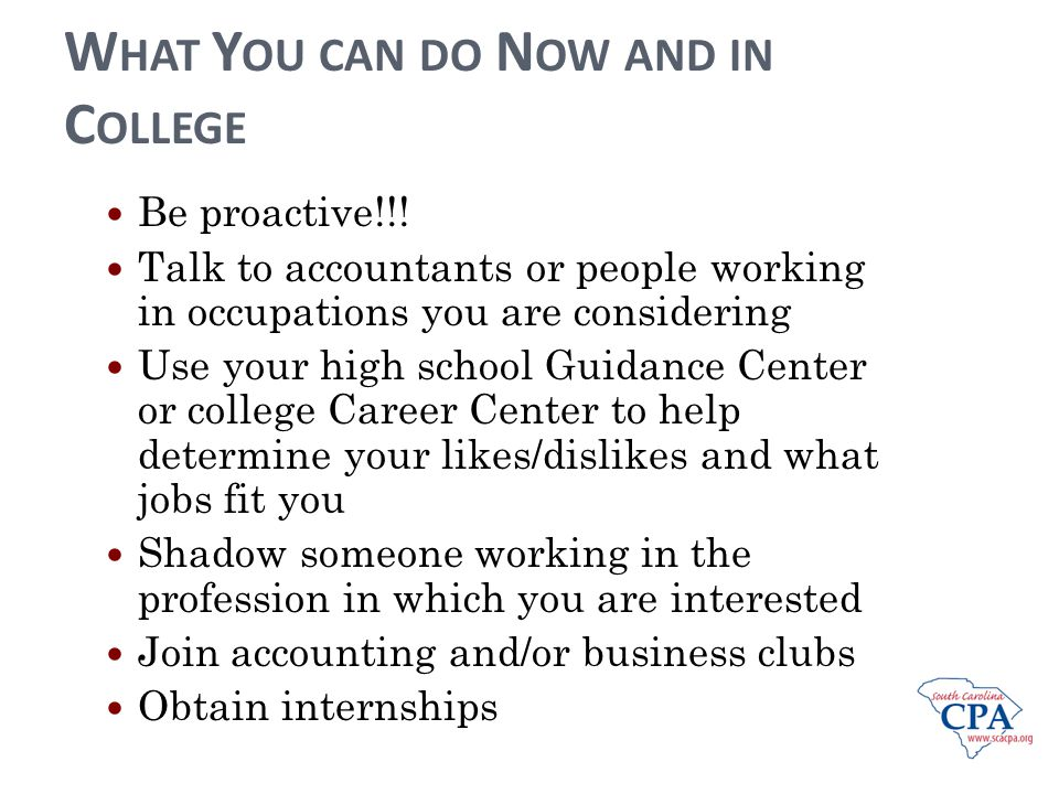 W HAT Y OU CAN DO N OW AND IN C OLLEGE Be proactive!!! Talk to accountants or people working in occupations you are considering Use your high school G
