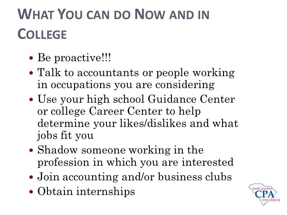 W HAT Y OU CAN DO N OW AND IN C OLLEGE Be proactive!!.