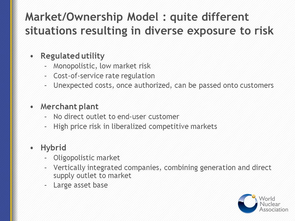 Market/Ownership Model : quite different situations resulting in diverse exposure to risk Regulated utility –Monopolistic, low market risk –Cost-of-se