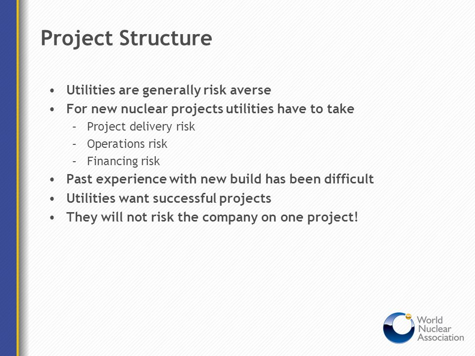 Project Structure Utilities are generally risk averse For new nuclear projects utilities have to take –Project delivery risk –Operations risk –Financi