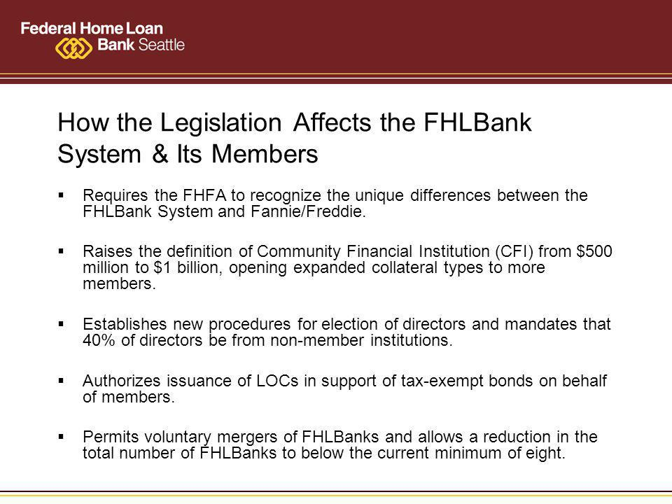 How the Legislation Affects the FHLBank System & Its Members Requires the FHFA to recognize the unique differences between the FHLBank System and Fannie/Freddie.
