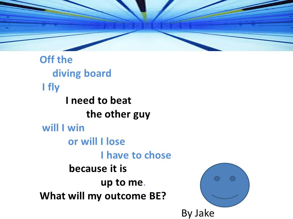 Off the diving board I fly I need to beat the other guy will I win or will I lose I have to chose because it is up to me.