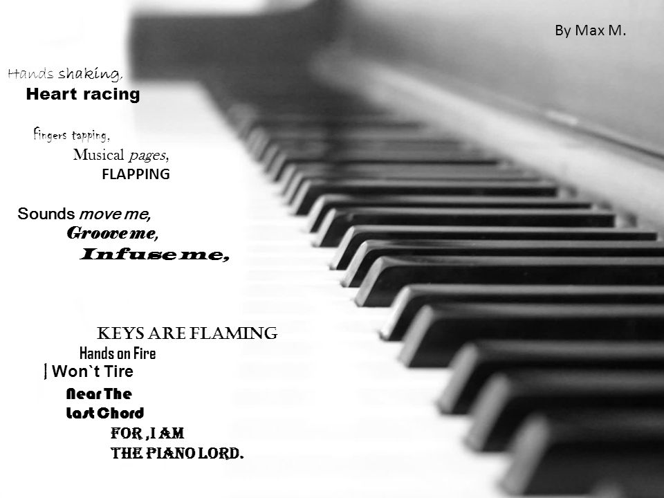 Hands shaking, Heart racing Fingers tapping, Musical pages, FLAPPING Sounds move me, Groove me, Infuse me, Keys are Flaming Hands on Fire I Won`t Tire Near The Last Chord For,I am The Piano Lord.