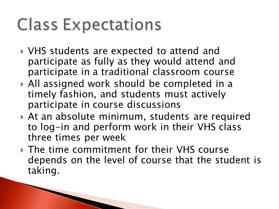 VHS students are expected to attend and participate as fully as they would attend and participate in a traditional classroom course All assigned work should be completed in a timely fashion, and students must actively participate in course discussions At an absolute minimum, students are required to log-in and perform work in their VHS class three times per week The time commitment for their VHS course depends on the level of course that the student is taking.