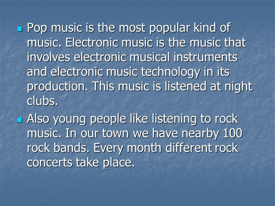 Pop music is the most popular kind of music.