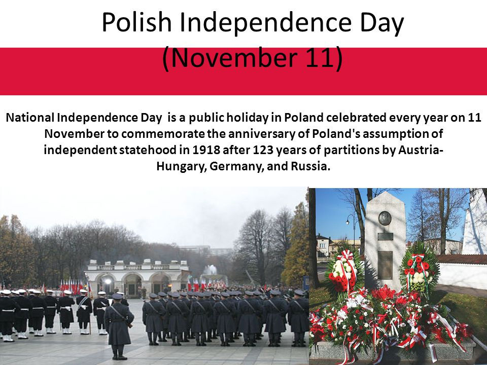 Polish Independence Day (November 11) National Independence Day is a public holiday in Poland celebrated every year on 11 November to commemorate the anniversary of Poland s assumption of independent statehood in 1918 after 123 years of partitions by Austria- Hungary, Germany, and Russia.