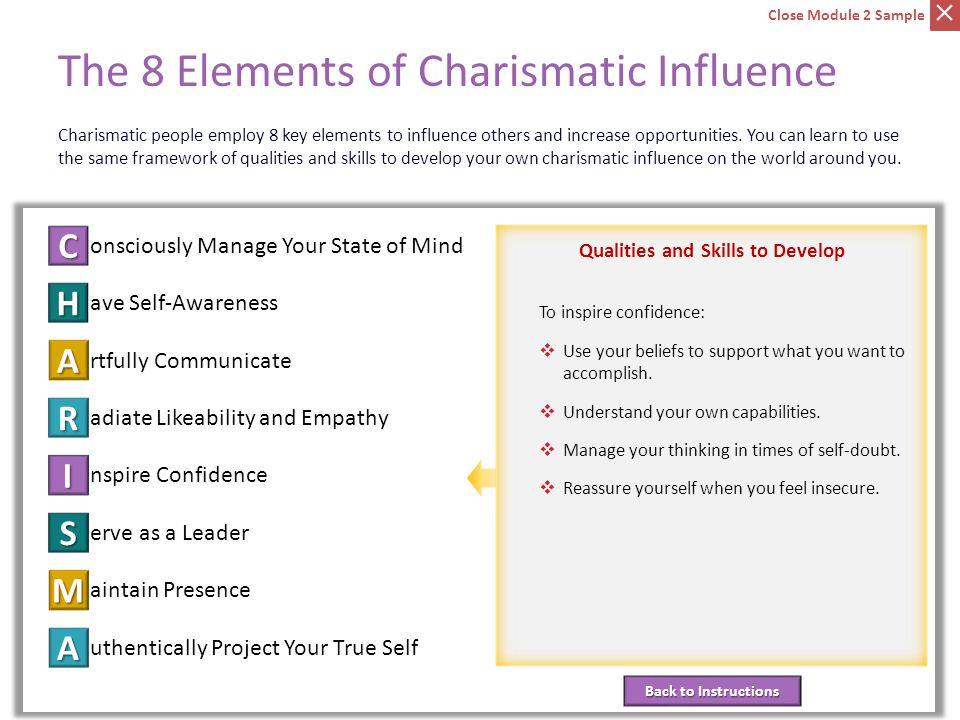 C onsciously Manage Your State of Mind ave Self-Awareness H rtfully Communicate A adiate Likeability and Empathy R nspire Confidence I erve as a Leader S aintain Presence M uthentically Project Your True Self A Back to Instructions Back to Instructions Qualities and Skills to Develop The 8 Elements of Charismatic Influence Element 5: Inspire Confidence Charismatic people employ 8 key elements to influence others and increase opportunities.