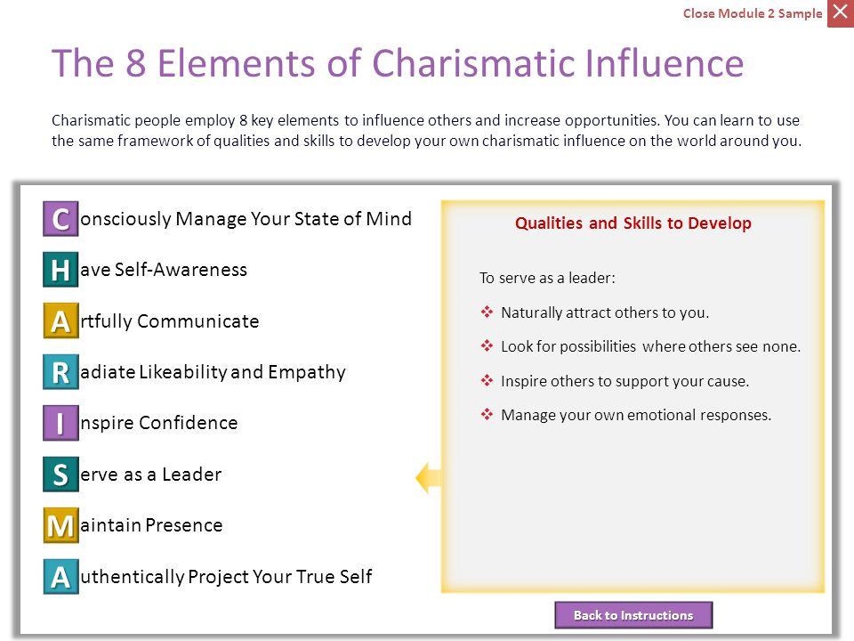 C onsciously Manage Your State of Mind ave Self-Awareness H rtfully Communicate A adiate Likeability and Empathy R nspire Confidence I erve as a Leader S aintain Presence M uthentically Project Your True Self A Back to Instructions Back to Instructions Qualities and Skills to Develop The 8 Elements of Charismatic Influence Element 6: Serve as a Leader Charismatic people employ 8 key elements to influence others and increase opportunities.