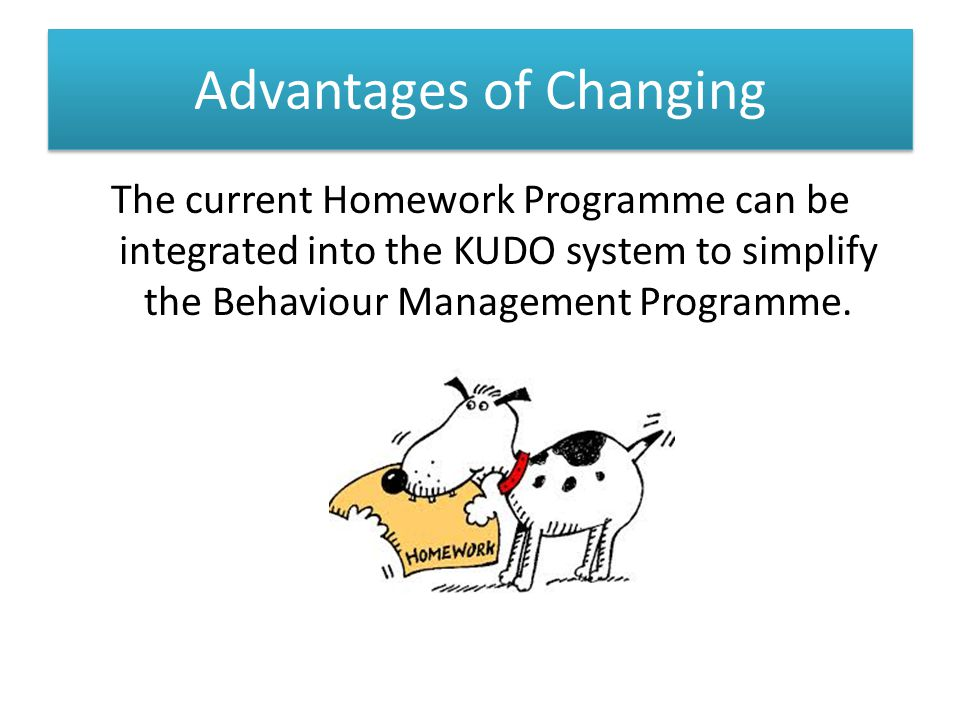 Advantages of Changing The current Homework Programme can be integrated into the KUDO system to simplify the Behaviour Management Programme.