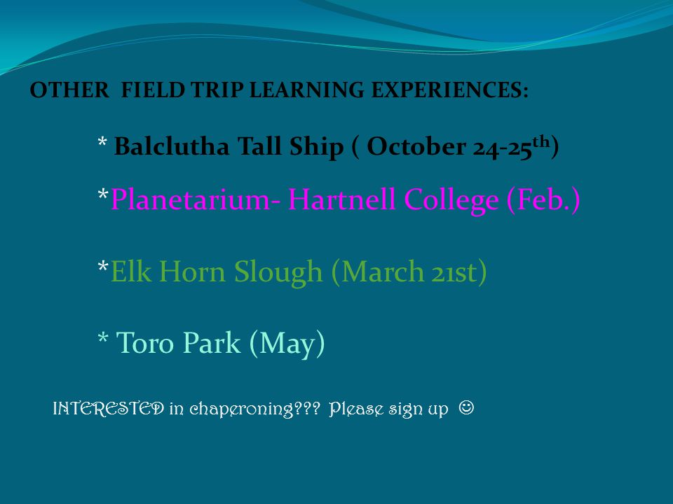 OTHER FIELD TRIP LEARNING EXPERIENCES: * Balclutha Tall Ship ( October 24-25 th ) *Planetarium- Hartnell College (Feb.) *Elk Horn Slough (March 21st) * Toro Park (May) INTERESTED in chaperoning??.