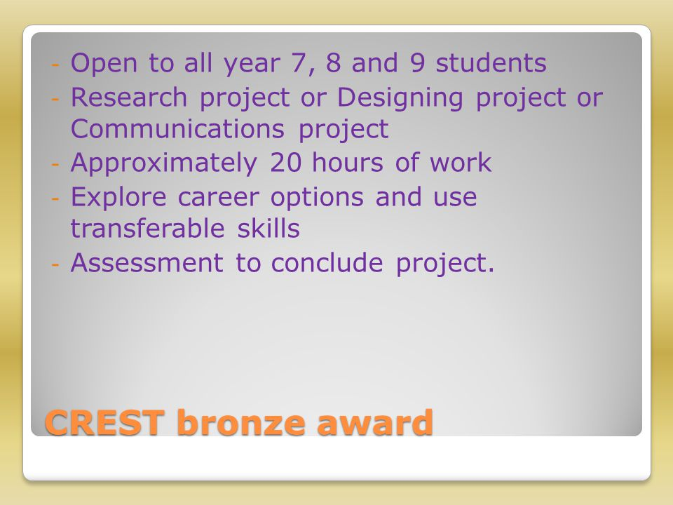 CREST bronze award - Open to all year 7, 8 and 9 students - Research project or Designing project or Communications project - Approximately 20 hours of work - Explore career options and use transferable skills - Assessment to conclude project.