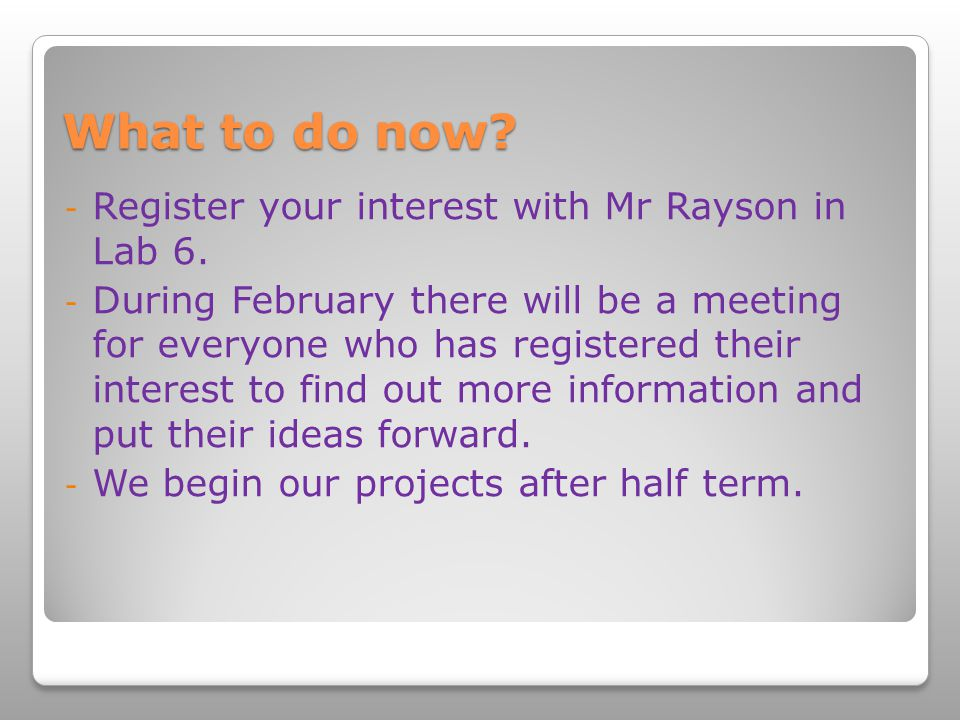 What to do now. - Register your interest with Mr Rayson in Lab 6.