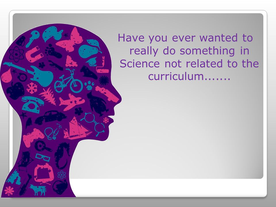 Have you ever wanted to really do something in Science not related to the curriculum.......