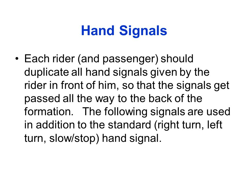 Hand Signals Each rider (and passenger) should duplicate all hand signals given by the rider in front of him, so that the signals get passed all the w