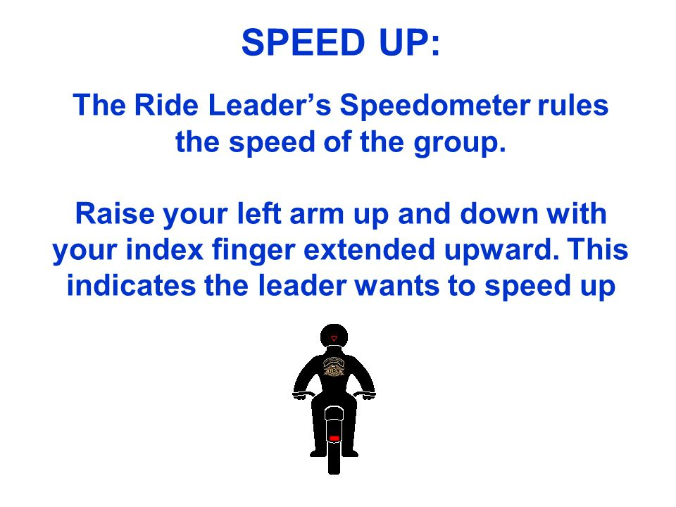 SPEED UP: The Ride Leaders Speedometer rules the speed of the group. Raise your left arm up and down with your index finger extended upward. This indi