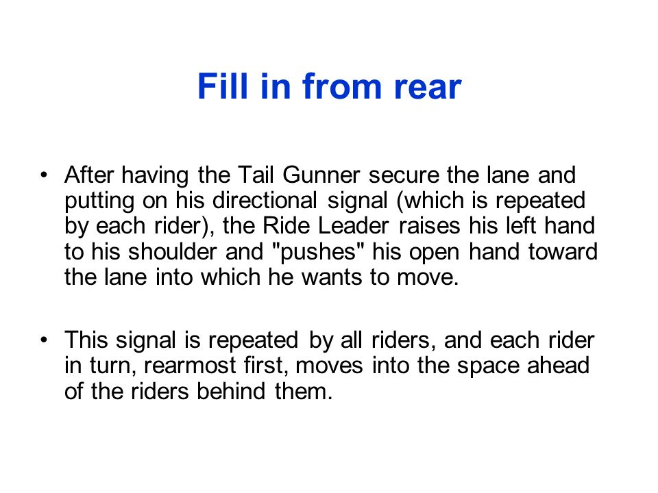 Fill in from rear After having the Tail Gunner secure the lane and putting on his directional signal (which is repeated by each rider), the Ride Leade