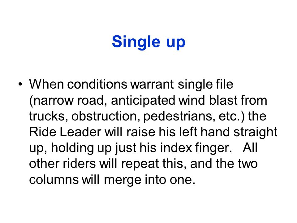 Single up When conditions warrant single file (narrow road, anticipated wind blast from trucks, obstruction, pedestrians, etc.) the Ride Leader will r