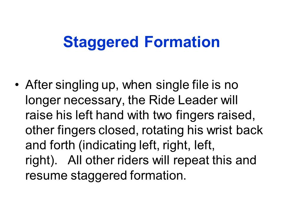 Staggered Formation After singling up, when single file is no longer necessary, the Ride Leader will raise his left hand with two fingers raised, othe