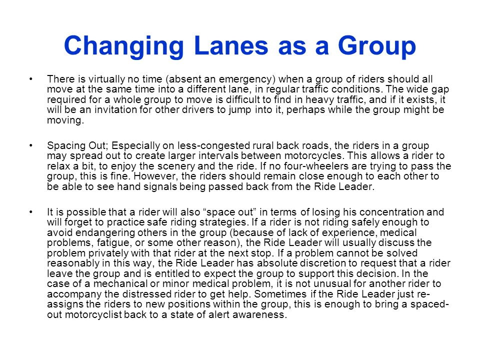 Changing Lanes as a Group There is virtually no time (absent an emergency) when a group of riders should all move at the same time into a different la