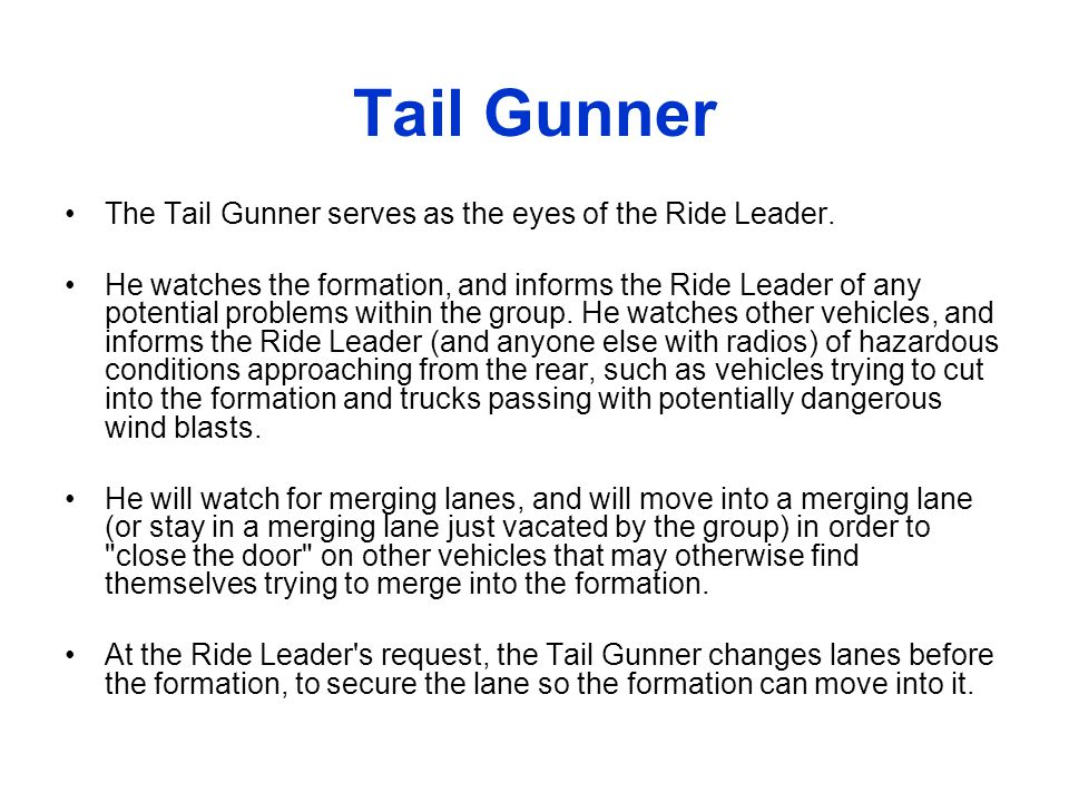 Tail Gunner The Tail Gunner serves as the eyes of the Ride Leader. He watches the formation, and informs the Ride Leader of any potential problems wit