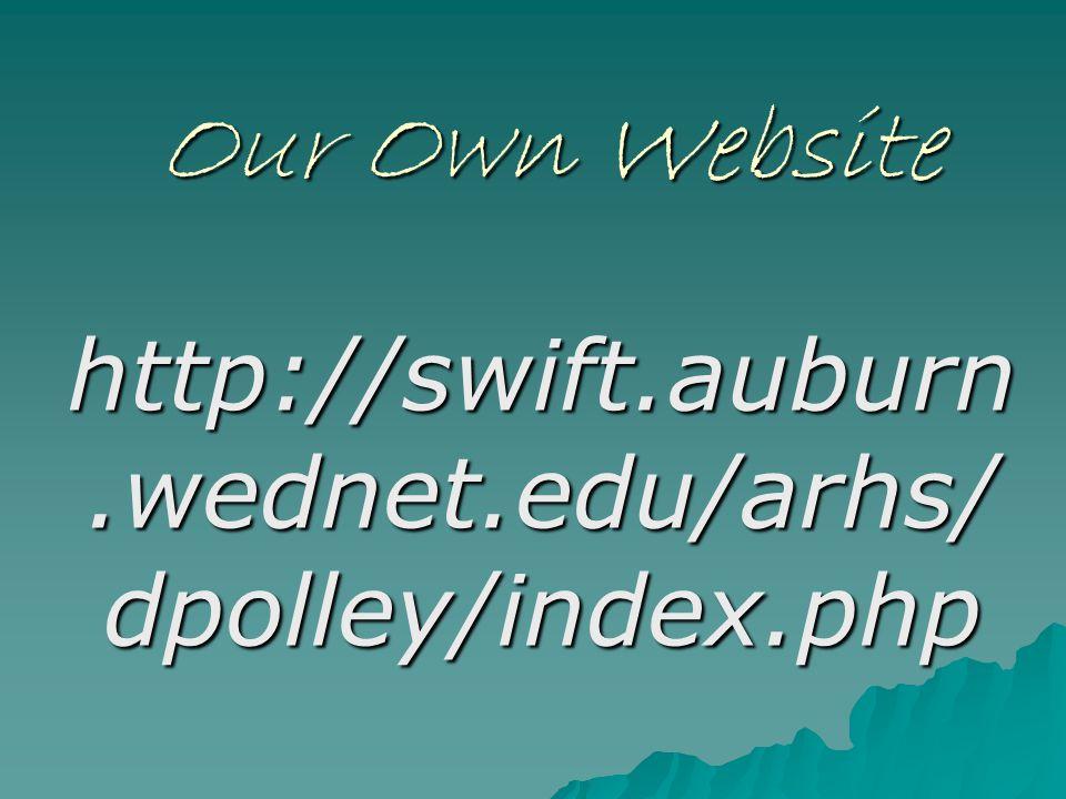 Our Own Website http://swift.auburn.wednet.edu/arhs/ dpolley/index.php