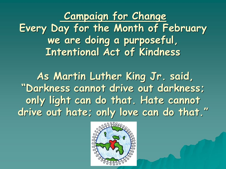 Campaign for Change Every Day for the Month of February we are doing a purposeful, Intentional Act of Kindness As Martin Luther King Jr. said, Darknes