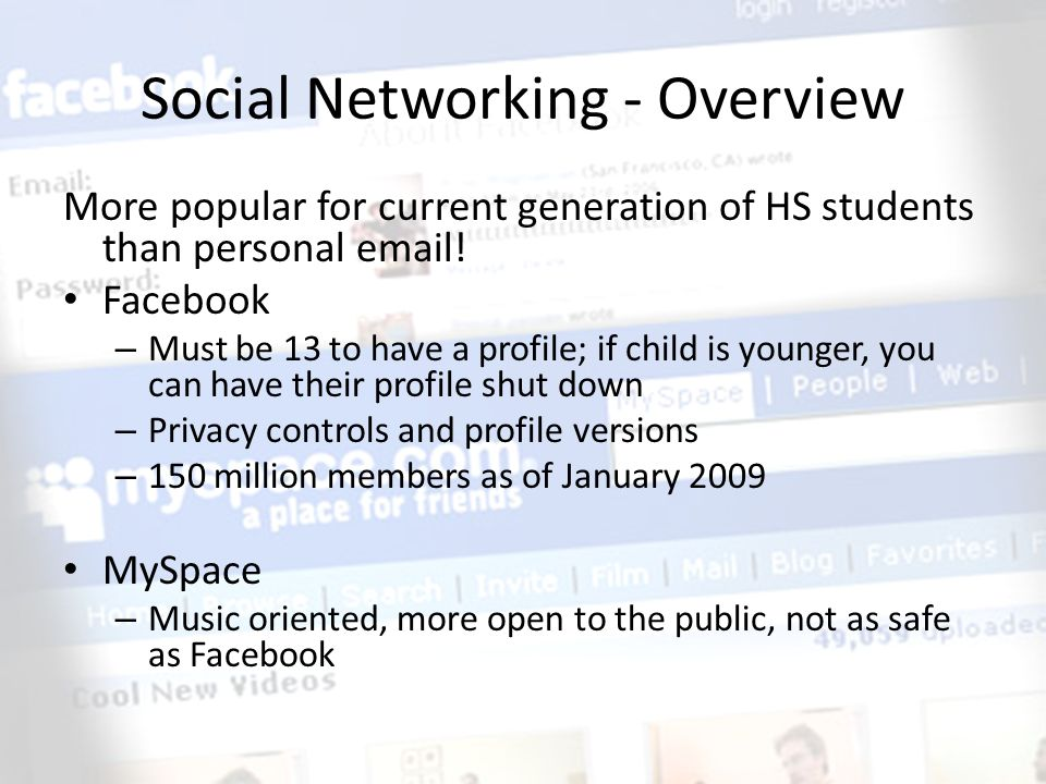 Social Networking - Overview More popular for current generation of HS students than personal email! Facebook – Must be 13 to have a profile; if child