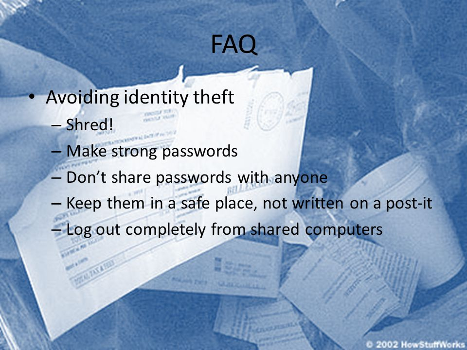 FAQ Avoiding identity theft – Shred! – Make strong passwords – Dont share passwords with anyone – Keep them in a safe place, not written on a post-it