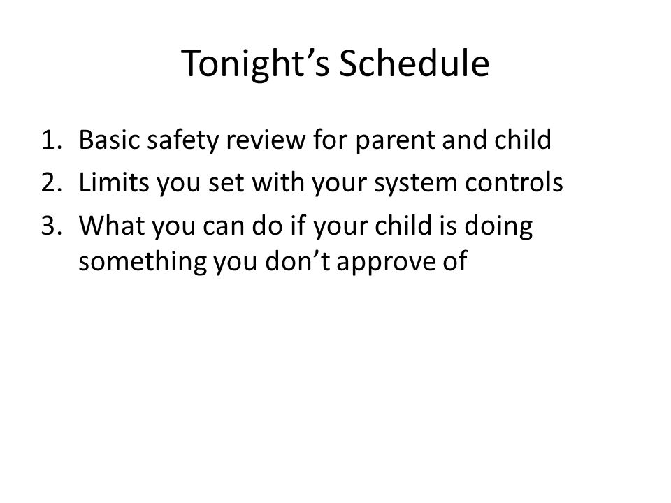 Tonights Schedule 1.Basic safety review for parent and child 2.Limits you set with your system controls 3.What you can do if your child is doing somet