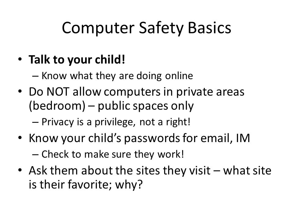 Computer Safety Basics Talk to your child! – Know what they are doing online Do NOT allow computers in private areas (bedroom) – public spaces only –