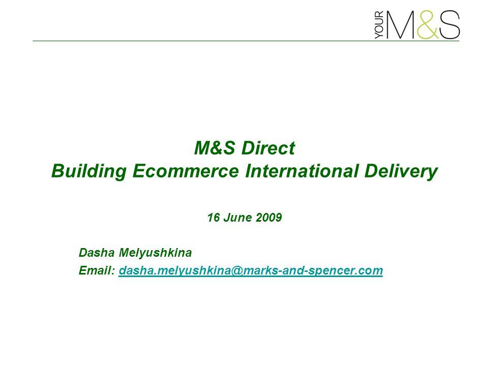 M&S Direct Building Ecommerce International Delivery 16 June 2009 Dasha Melyushkina Email: dasha.melyushkina@marks-and-spencer.comdasha.melyushkina@marks-and-spencer.com