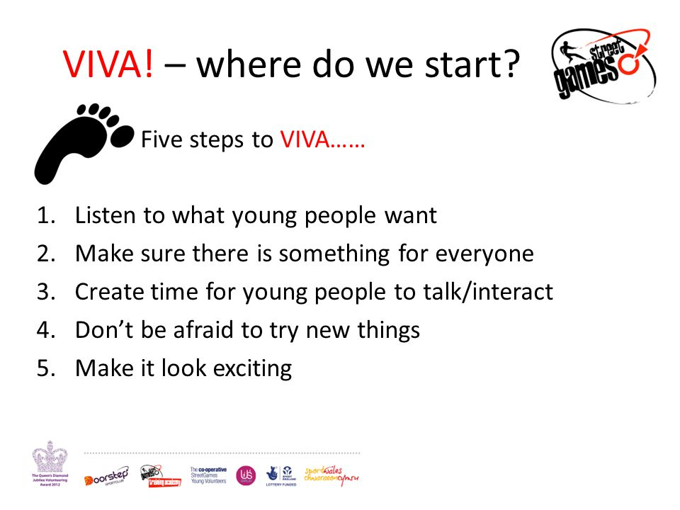 VIVA! – where do we start? Five steps to VIVA…… 1.Listen to what young people want 2.Make sure there is something for everyone 3.Create time for young