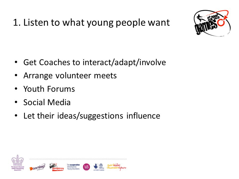 1. Listen to what young people want Get Coaches to interact/adapt/involve Arrange volunteer meets Youth Forums Social Media Let their ideas/suggestion
