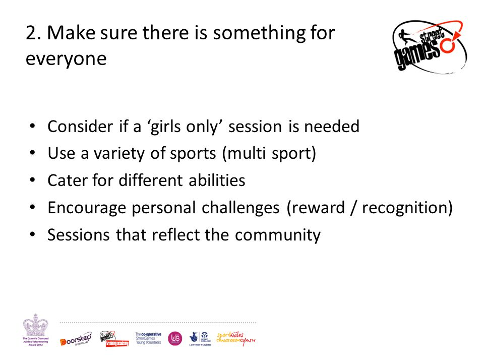 2. Make sure there is something for everyone Consider if a girls only session is needed Use a variety of sports (multi sport) Cater for different abil