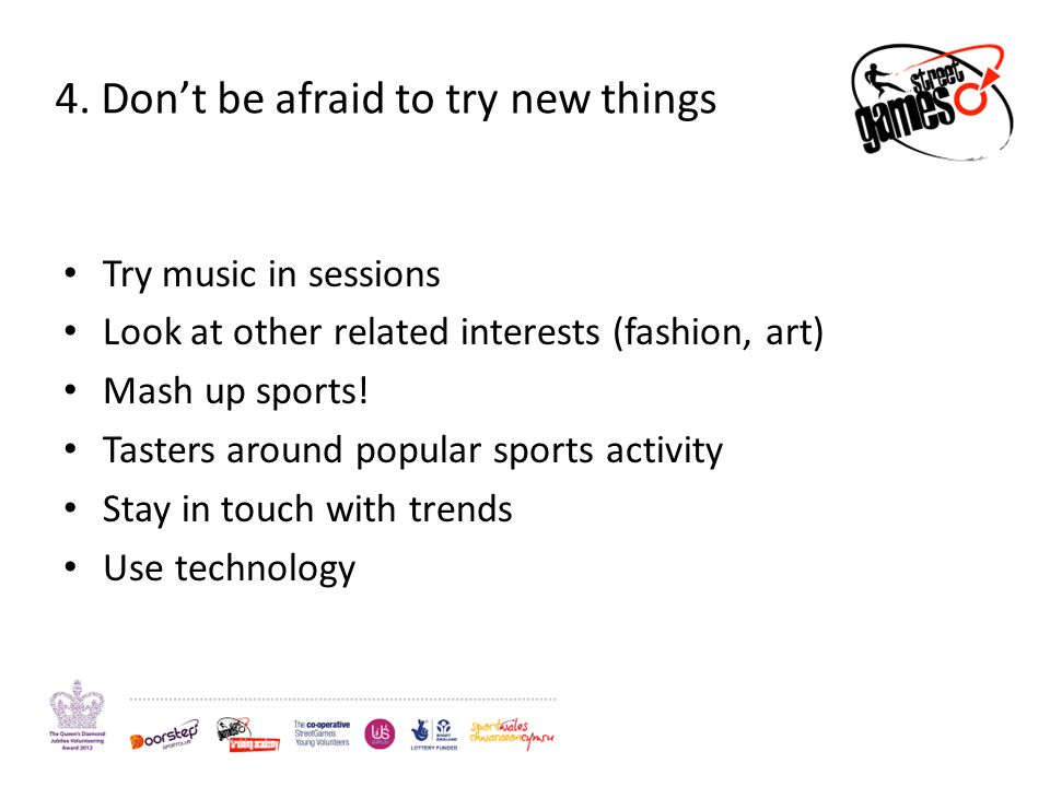 4. Dont be afraid to try new things Try music in sessions Look at other related interests (fashion, art) Mash up sports! Tasters around popular sports