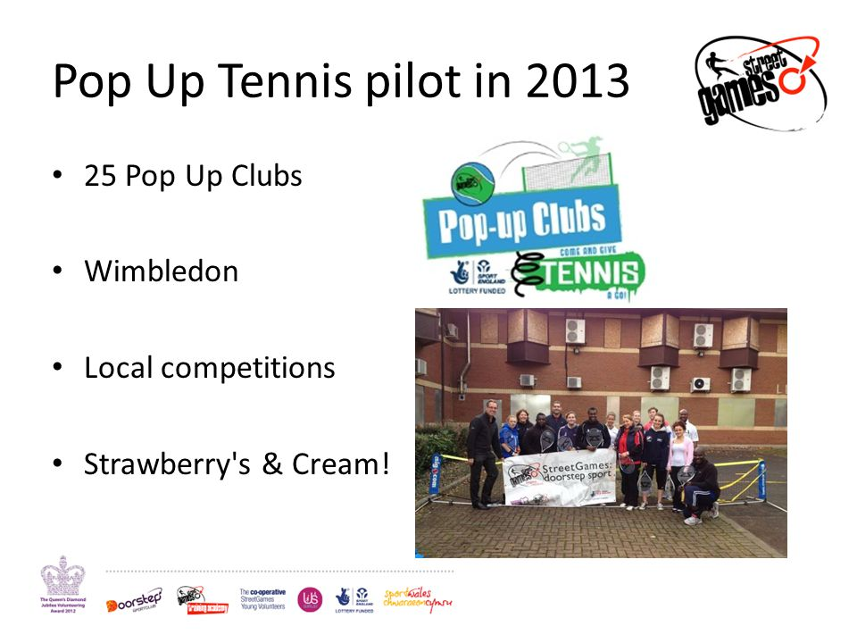 Pop Up Tennis pilot in 2013 25 Pop Up Clubs Wimbledon Local competitions Strawberry's & Cream!