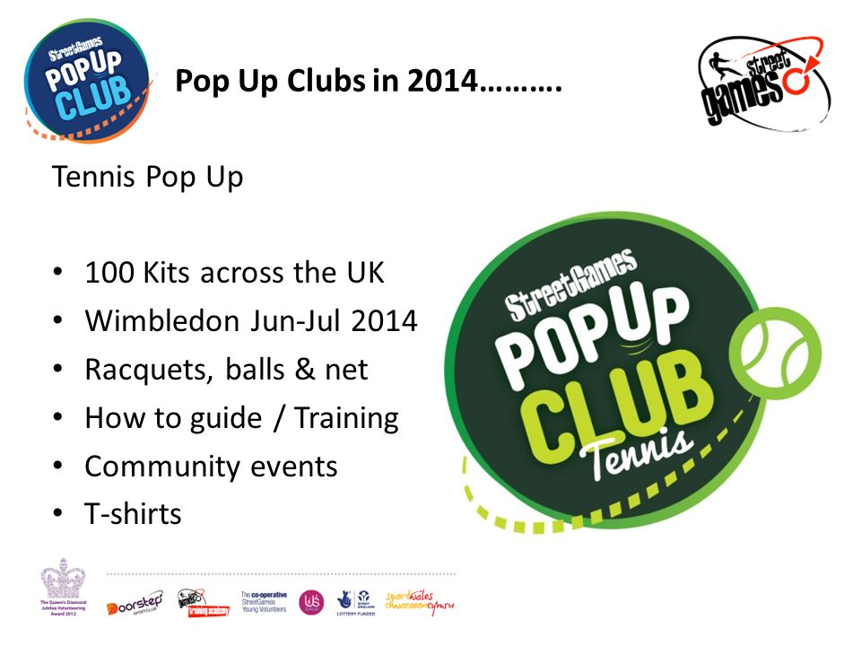 Pop Up Clubs in 2014………. Tennis Pop Up 100 Kits across the UK Wimbledon Jun-Jul 2014 Racquets, balls & net How to guide / Training Community events T-