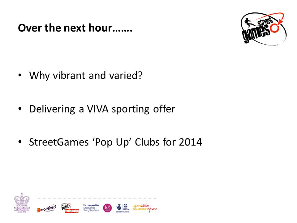 Over the next hour……. Why vibrant and varied? Delivering a VIVA sporting offer StreetGames Pop Up Clubs for 2014