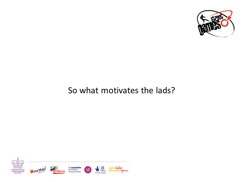 So what motivates the lads?