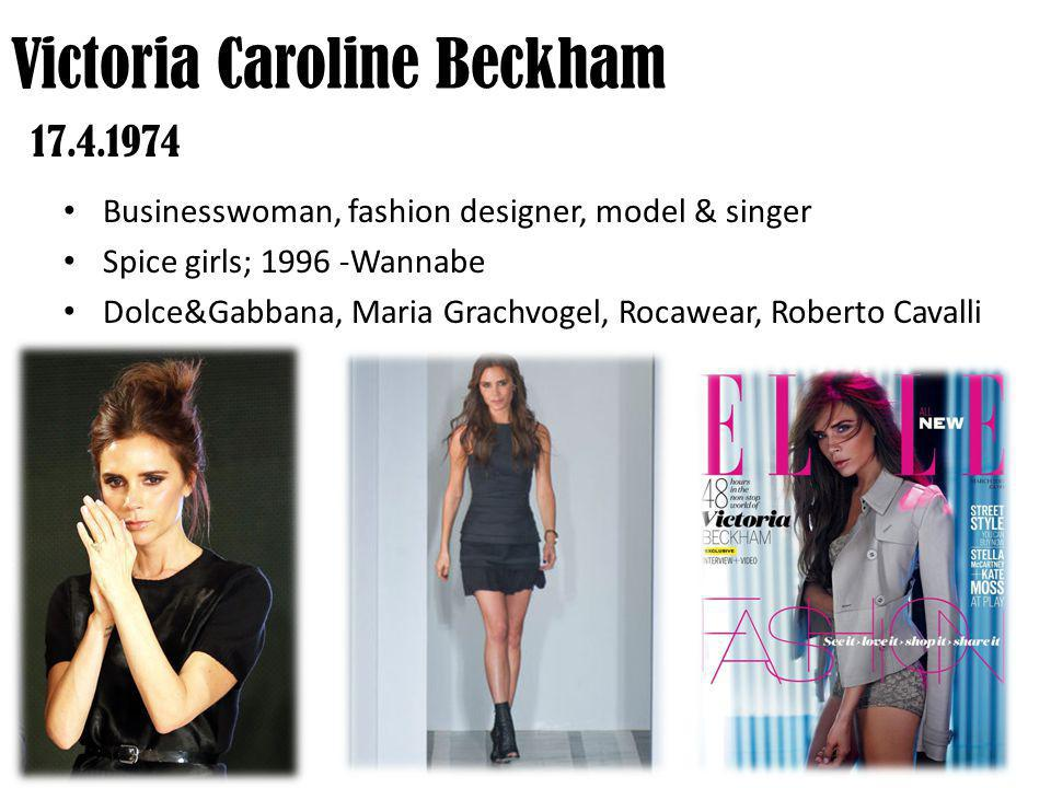 Businesswoman, fashion designer, model & singer Spice girls; 1996 -Wannabe Dolce&Gabbana, Maria Grachvogel, Rocawear, Roberto Cavalli Victoria Caroline Beckham 17.4.1974