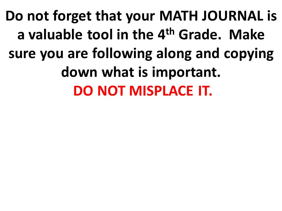 Do not forget that your MATH JOURNAL is a valuable tool in the 4 th Grade. Make sure you are following along and copying down what is important. DO NO
