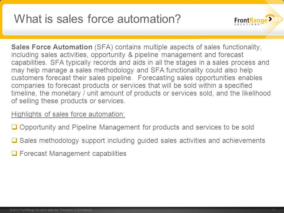 © 2010 FrontRange. All rights reserved. Proprietary & Confidential 11 What is sales force automation? Sales Force Automation (SFA) contains multiple a