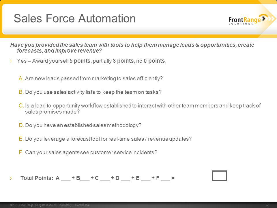 © 2010 FrontRange. All rights reserved. Proprietary & Confidential 12 Sales Force Automation Have you provided the sales team with tools to help them