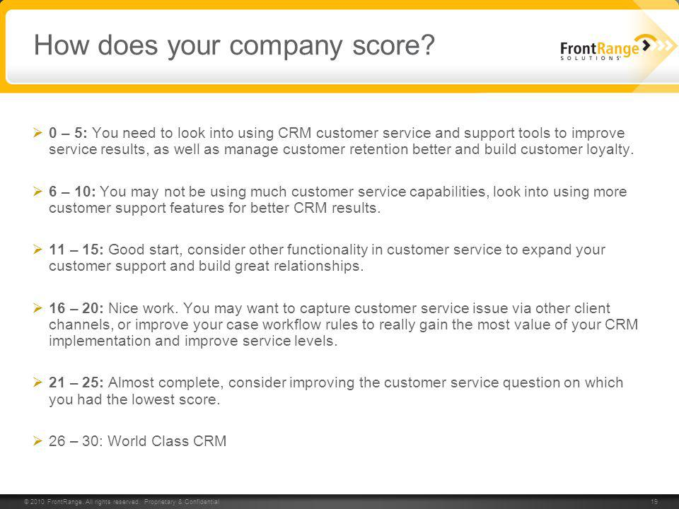 © 2010 FrontRange. All rights reserved. Proprietary & Confidential 19 How does your company score? 0 – 5: You need to look into using CRM customer ser